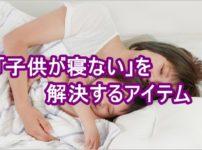 「子供が寝ない」を解決するアイテム